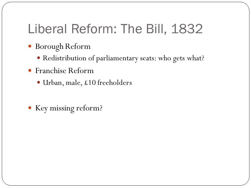 Liberal Reform: The Bill, 1832 Borough Reform Redistribution of parliamentary seats: who gets what.