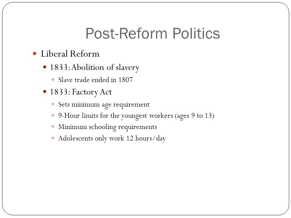 Post-Reform Politics Liberal Reform 1833: Abolition of slavery Slave trade ended in 1807 1833: Factory Act Sets minimum age requirement 9-Hour limits for the youngest workers (ages 9 to 13) Minimum schooling requirements Adolescents only work 12 hours/day