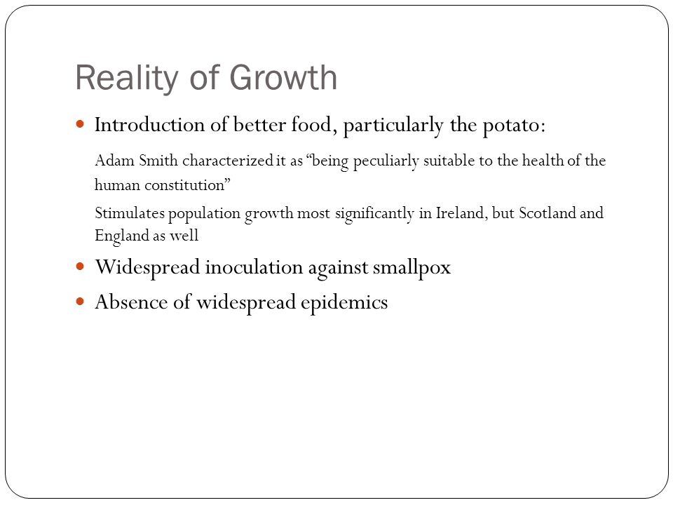 Reality of Growth Introduction of better food, particularly the potato: Adam Smith characterized it as being peculiarly suitable to the health of the human constitution Stimulates population growth most significantly in Ireland, but Scotland and England as well Widespread inoculation against smallpox Absence of widespread epidemics
