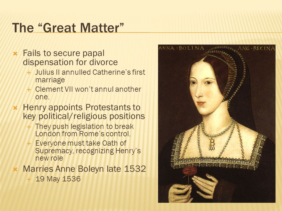 The Great Matter  Fails to secure papal dispensation for divorce  Julius II annulled Catherine's first marriage  Clement VII won't annul another one.