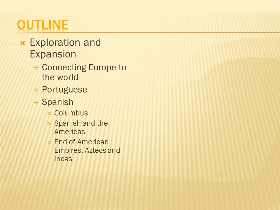  Exploration and Expansion  Connecting Europe to the world  Portuguese  Spanish  Columbus  Spanish and the Americas  End of American Empires: Aztecs and Incas