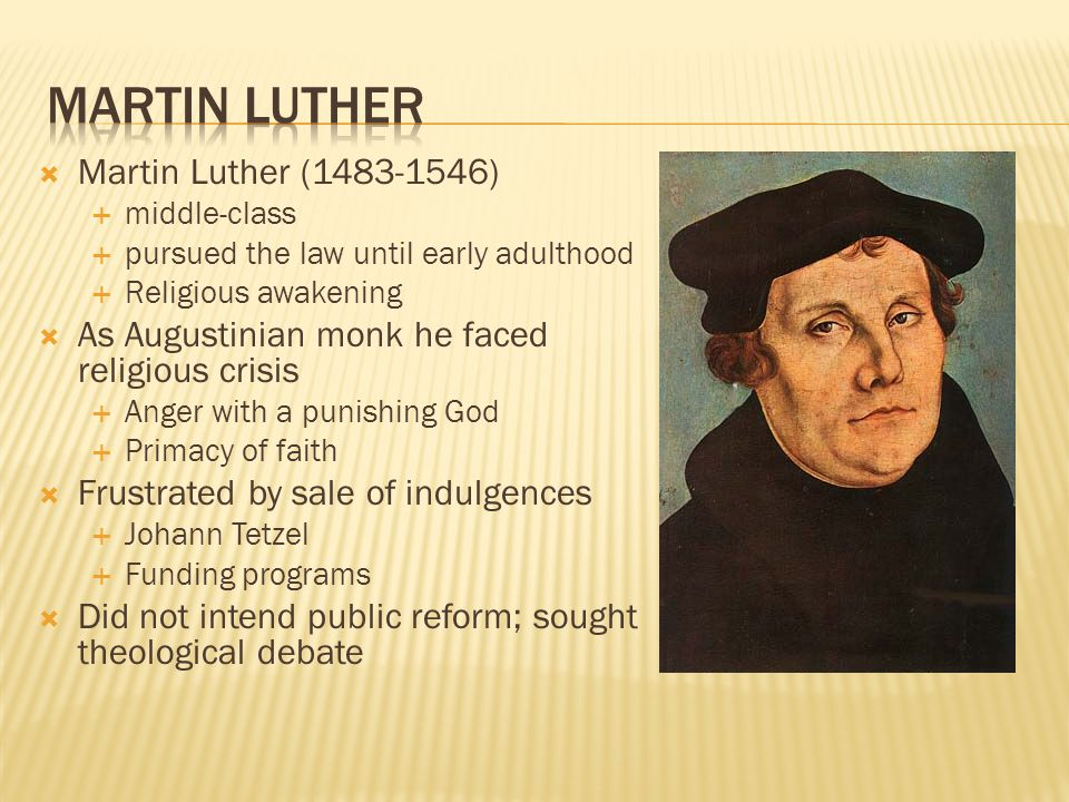  Martin Luther (1483-1546)  middle-class  pursued the law until early adulthood  Religious awakening  As Augustinian monk he faced religious crisis  Anger with a punishing God  Primacy of faith  Frustrated by sale of indulgences  Johann Tetzel  Funding programs  Did not intend public reform; sought theological debate