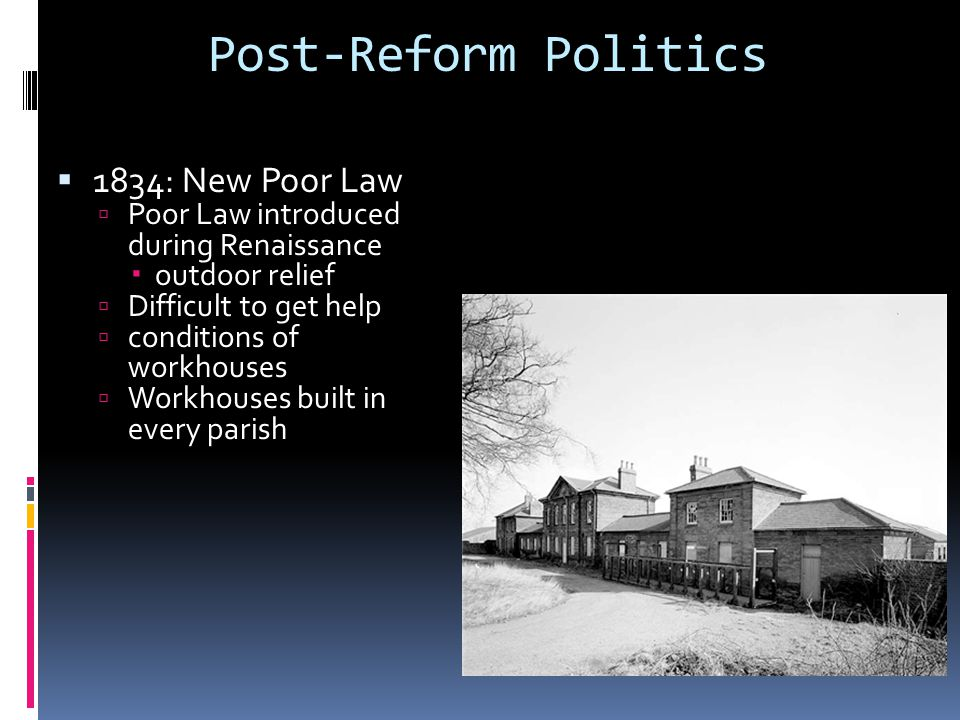 Post-Reform Politics  1834: New Poor Law  Poor Law introduced during Renaissance  outdoor relief  Difficult to get help  conditions of workhouses  Workhouses built in every parish