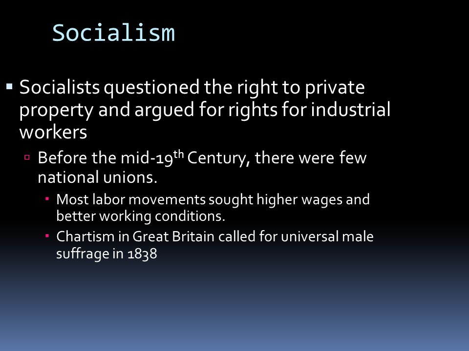 Socialism  Socialists questioned the right to private property and argued for rights for industrial workers  Before the mid-19 th Century, there were few national unions.