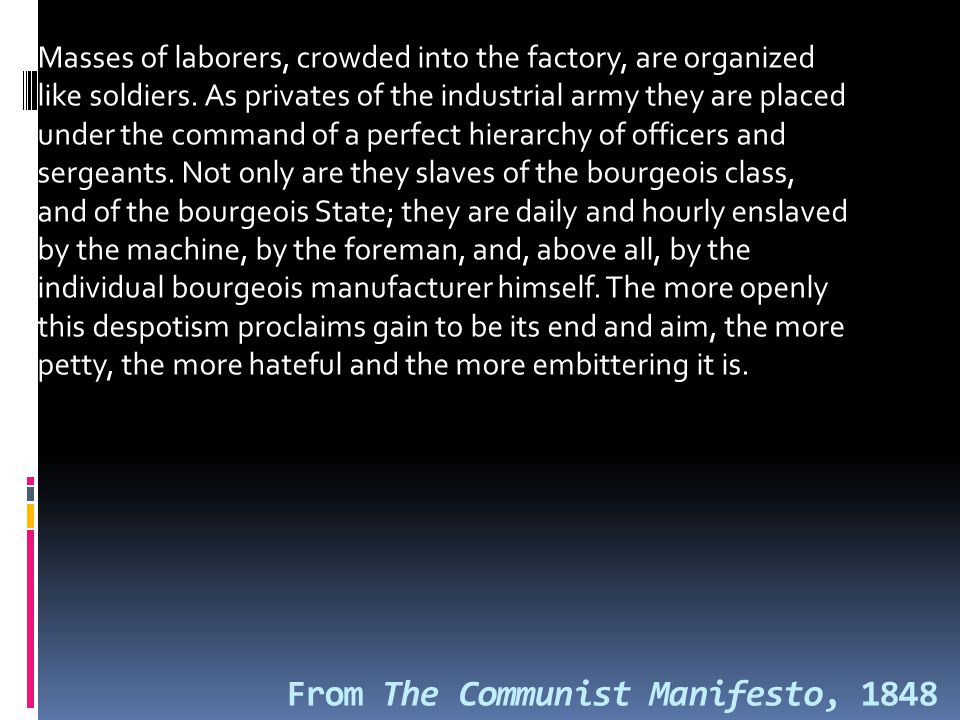 From The Communist Manifesto, 1848 Masses of laborers, crowded into the factory, are organized like soldiers.