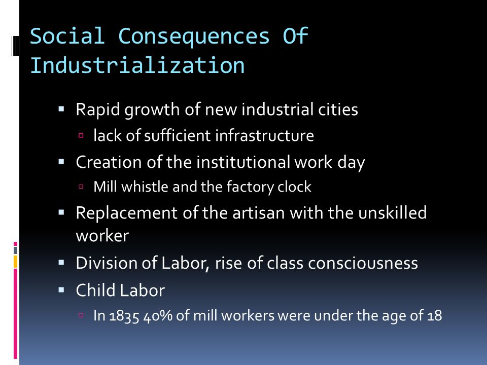 Social Consequences Of Industrialization  Rapid growth of new industrial cities  lack of sufficient infrastructure  Creation of the institutional work day  Mill whistle and the factory clock  Replacement of the artisan with the unskilled worker  Division of Labor, rise of class consciousness  Child Labor  In 1835 40% of mill workers were under the age of 18