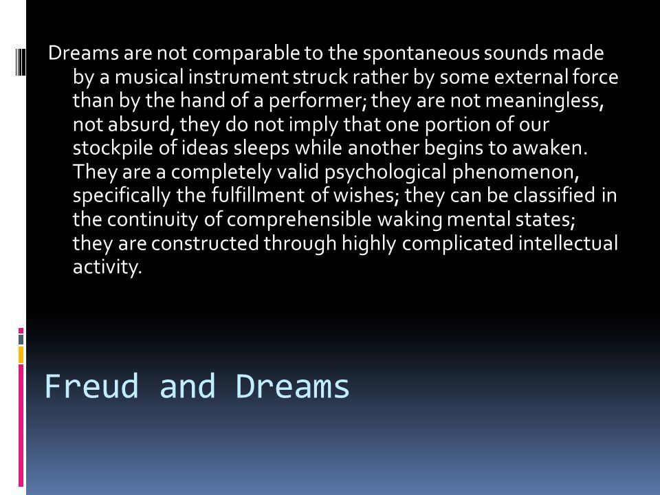 Freud and Dreams Dreams are not comparable to the spontaneous sounds made by a musical instrument struck rather by some external force than by the hand of a performer; they are not meaningless, not absurd, they do not imply that one portion of our stockpile of ideas sleeps while another begins to awaken.