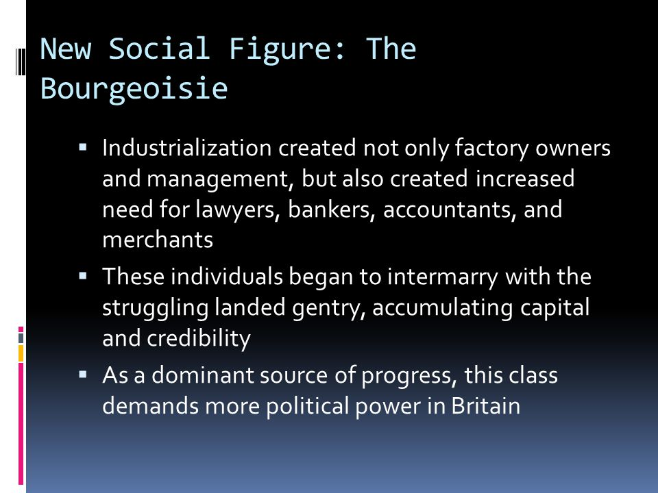 New Social Figure: The Bourgeoisie  Industrialization created not only factory owners and management, but also created increased need for lawyers, bankers, accountants, and merchants  These individuals began to intermarry with the struggling landed gentry, accumulating capital and credibility  As a dominant source of progress, this class demands more political power in Britain