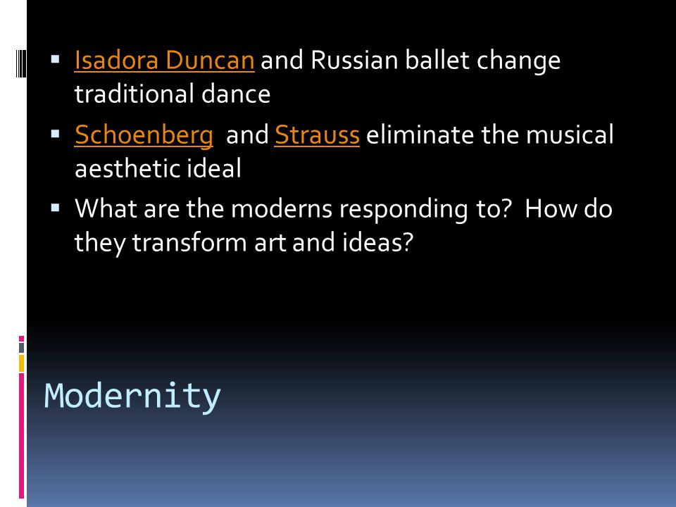 Modernity  Isadora Duncan and Russian ballet change traditional dance Isadora Duncan  Schoenberg and Strauss eliminate the musical aesthetic ideal SchoenbergStrauss  What are the moderns responding to.