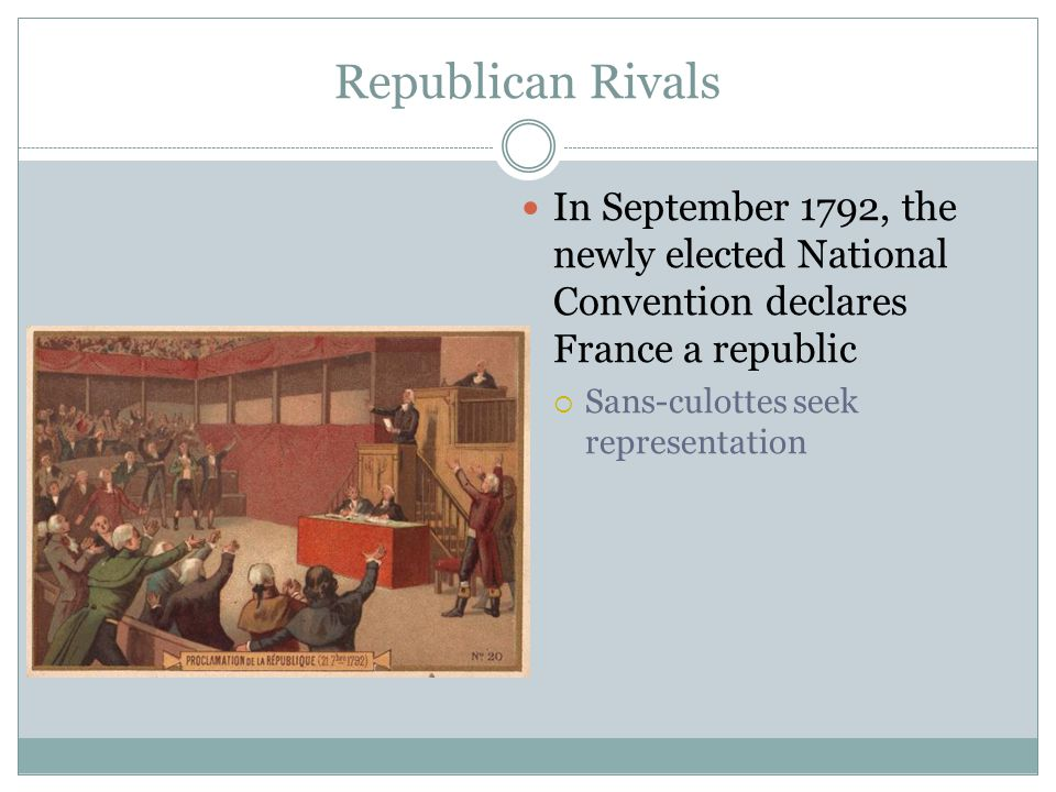 Republican Rivals In September 1792, the newly elected National Convention declares France a republic  Sans-culottes seek representation