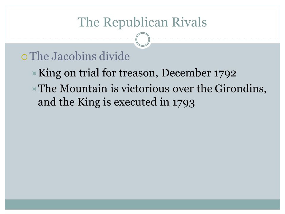 The Republican Rivals  The Jacobins divide  King on trial for treason, December 1792  The Mountain is victorious over the Girondins, and the King is executed in 1793