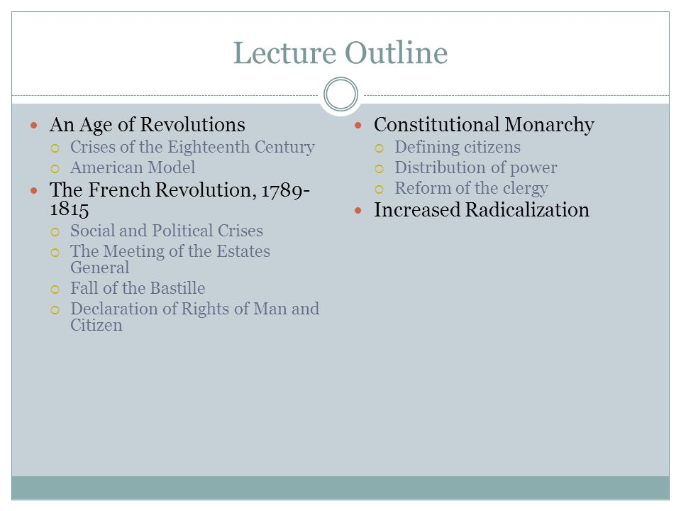 An Age of Revolutions  Crises of the Eighteenth Century  American Model The French Revolution, 1789- 1815  Social and Political Crises  The Meeting of the Estates General  Fall of the Bastille  Declaration of Rights of Man and Citizen Constitutional Monarchy  Defining citizens  Distribution of power  Reform of the clergy Increased Radicalization Lecture Outline