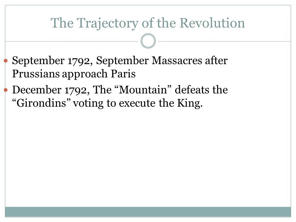 The Trajectory of the Revolution September 1792, September Massacres after Prussians approach Paris December 1792, The Mountain defeats the Girondins voting to execute the King.