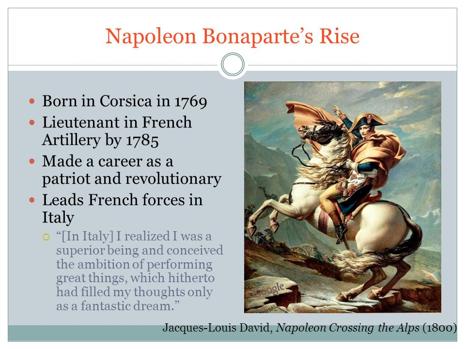 Napoleon Bonaparte's Rise Born in Corsica in 1769 Lieutenant in French Artillery by 1785 Made a career as a patriot and revolutionary Leads French forces in Italy  [In Italy] I realized I was a superior being and conceived the ambition of performing great things, which hitherto had filled my thoughts only as a fantastic dream. Jacques-Louis David, Napoleon Crossing the Alps (1800)