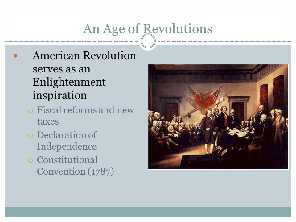 An Age of Revolutions American Revolution serves as an Enlightenment inspiration  Fiscal reforms and new taxes  Declaration of Independence  Constitutional Convention (1787)