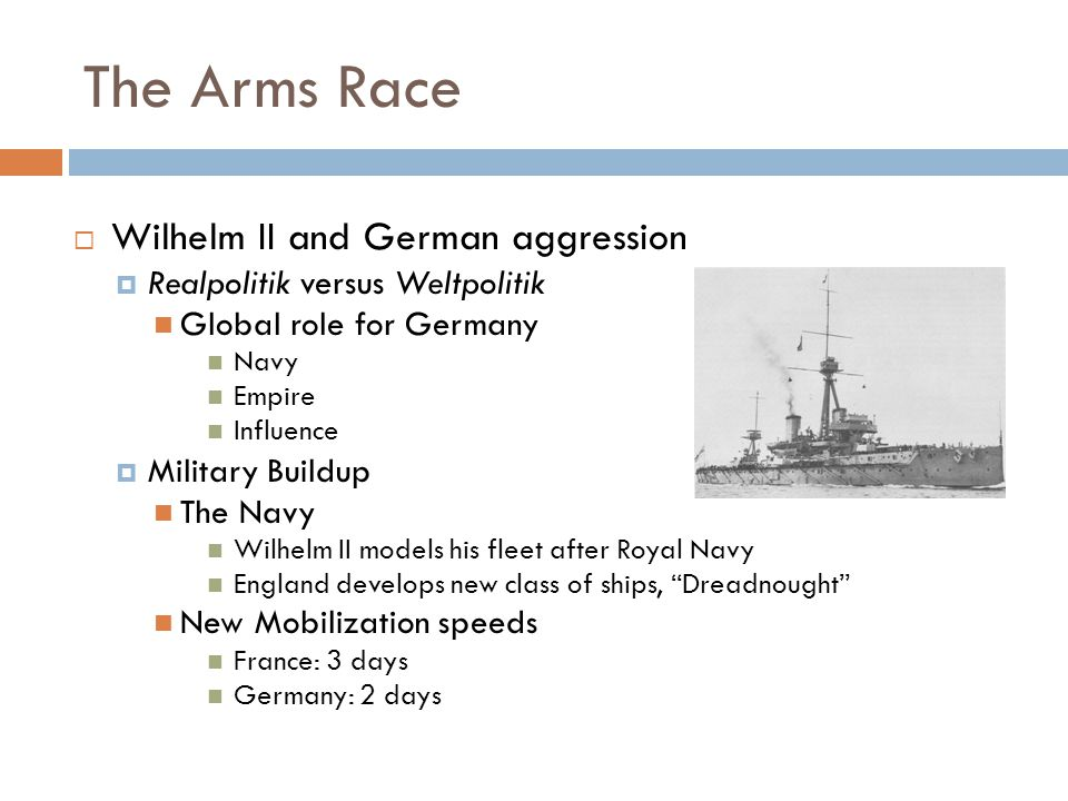 The Arms Race  Wilhelm II and German aggression  Realpolitik versus Weltpolitik Global role for Germany Navy Empire Influence  Military Buildup The Navy Wilhelm II models his fleet after Royal Navy England develops new class of ships, Dreadnought New Mobilization speeds France: 3 days Germany: 2 days