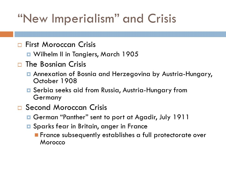 New Imperialism and Crisis  First Moroccan Crisis  Wilhelm II in Tangiers, March 1905  The Bosnian Crisis  Annexation of Bosnia and Herzegovina by Austria-Hungary, October 1908  Serbia seeks aid from Russia, Austria-Hungary from Germany  Second Moroccan Crisis  German Panther sent to port at Agadir, July 1911  Sparks fear in Britain, anger in France France subsequently establishes a full protectorate over Morocco