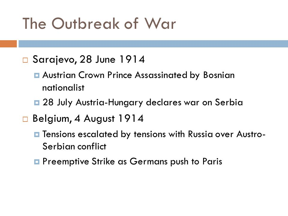 The Outbreak of War  Sarajevo, 28 June 1914  Austrian Crown Prince Assassinated by Bosnian nationalist  28 July Austria-Hungary declares war on Serbia  Belgium, 4 August 1914  Tensions escalated by tensions with Russia over Austro- Serbian conflict  Preemptive Strike as Germans push to Paris
