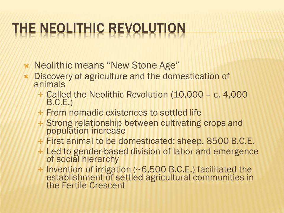  Neolithic means New Stone Age  Discovery of agriculture and the domestication of animals  Called the Neolithic Revolution (10,000 – c.