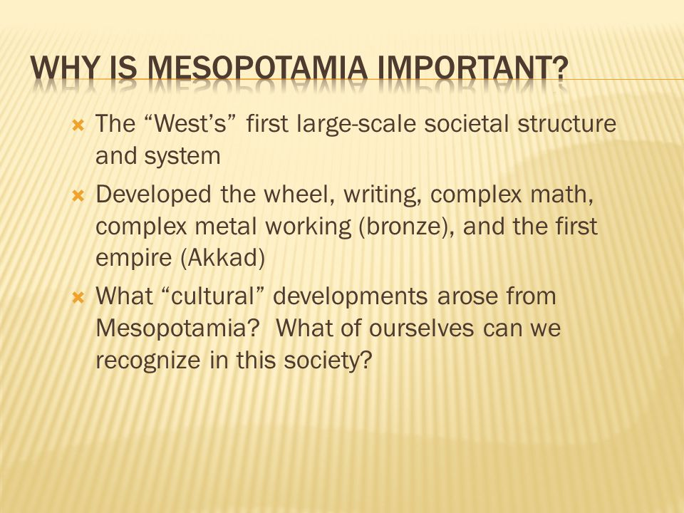  The West's first large-scale societal structure and system  Developed the wheel, writing, complex math, complex metal working (bronze), and the first empire (Akkad)  What cultural developments arose from Mesopotamia.