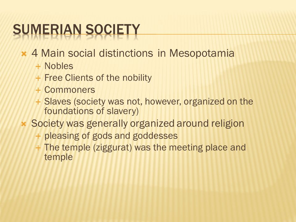  4 Main social distinctions in Mesopotamia  Nobles  Free Clients of the nobility  Commoners  Slaves (society was not, however, organized on the foundations of slavery)  Society was generally organized around religion  pleasing of gods and goddesses  The temple (ziggurat) was the meeting place and temple