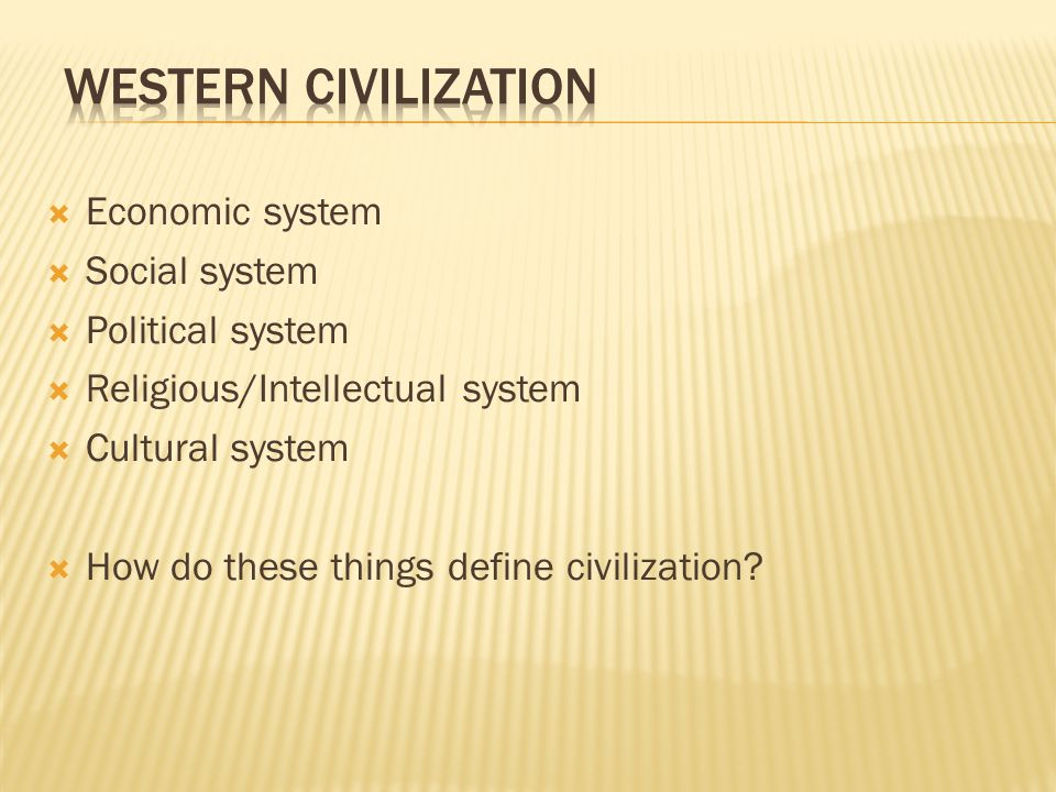  Economic system  Social system  Political system  Religious/Intellectual system  Cultural system  How do these things define civilization
