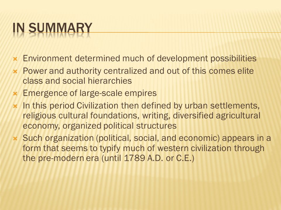 Environment determined much of development possibilities  Power and authority centralized and out of this comes elite class and social hierarchies  Emergence of large-scale empires  In this period Civilization then defined by urban settlements, religious cultural foundations, writing, diversified agricultural economy, organized political structures  Such organization (political, social, and economic) appears in a form that seems to typify much of western civilization through the pre-modern era (until 1789 A.D.