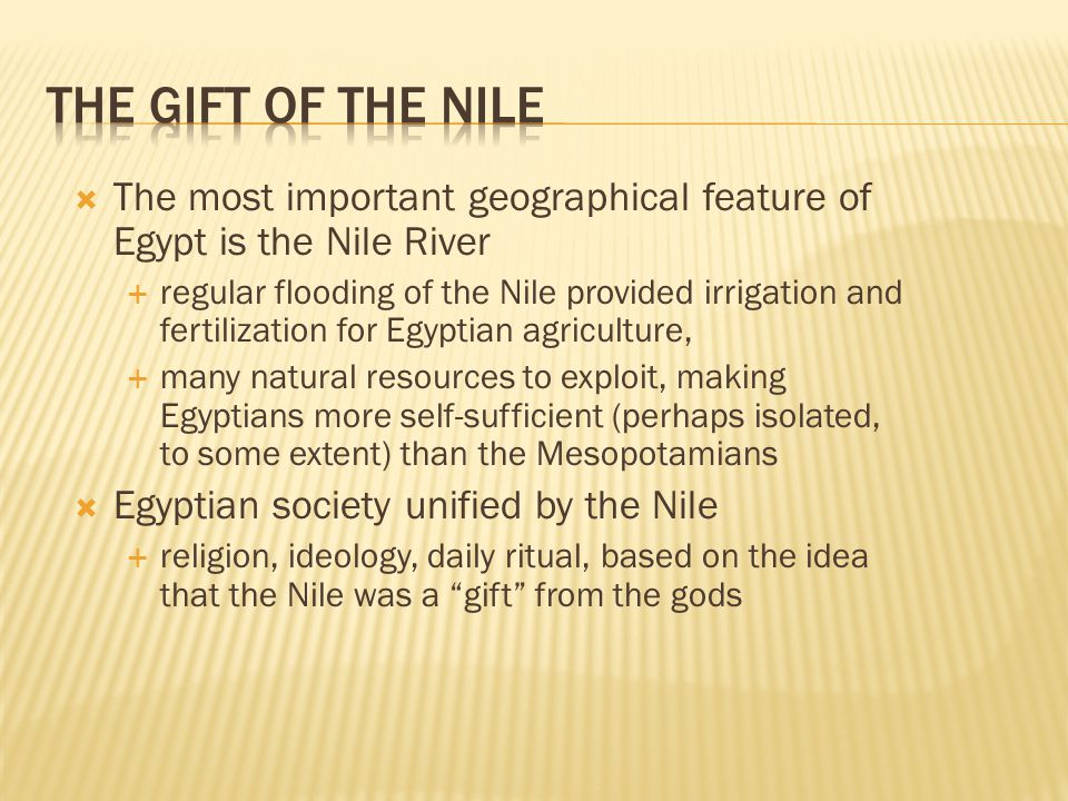  The most important geographical feature of Egypt is the Nile River  regular flooding of the Nile provided irrigation and fertilization for Egyptian agriculture,  many natural resources to exploit, making Egyptians more self-sufficient (perhaps isolated, to some extent) than the Mesopotamians  Egyptian society unified by the Nile  religion, ideology, daily ritual, based on the idea that the Nile was a gift from the gods