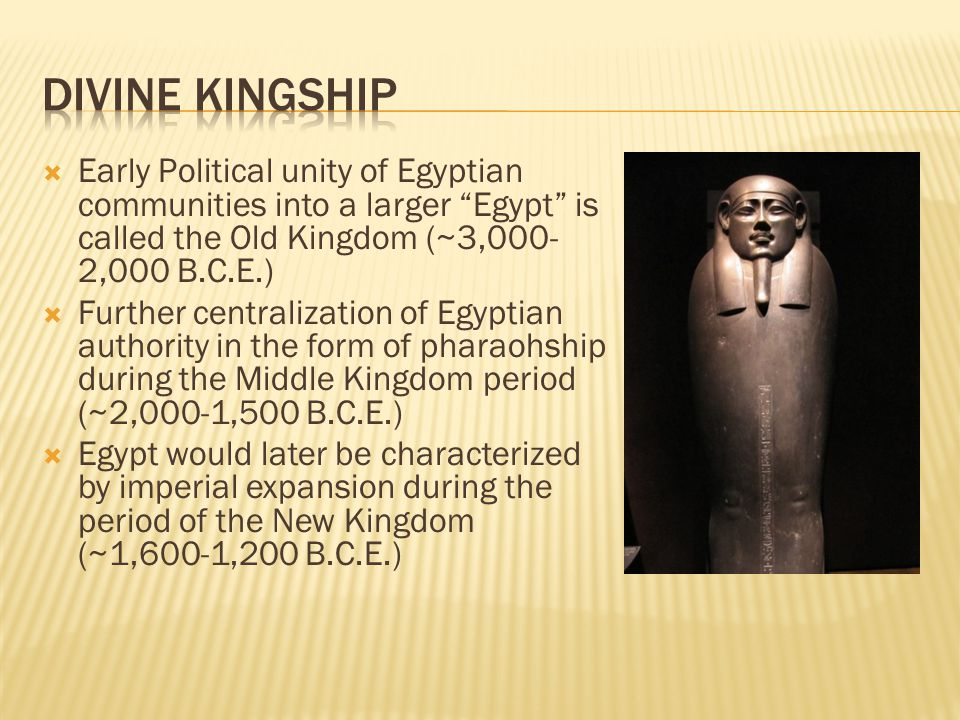  Early Political unity of Egyptian communities into a larger Egypt is called the Old Kingdom (~3,000- 2,000 B.C.E.)  Further centralization of Egyptian authority in the form of pharaohship during the Middle Kingdom period (~2,000-1,500 B.C.E.)  Egypt would later be characterized by imperial expansion during the period of the New Kingdom (~1,600-1,200 B.C.E.)