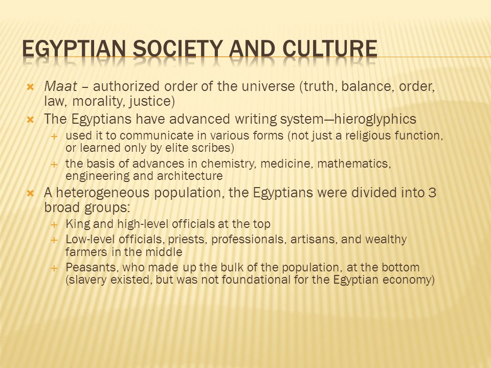  Maat – authorized order of the universe (truth, balance, order, law, morality, justice)  The Egyptians have advanced writing system—hieroglyphics  used it to communicate in various forms (not just a religious function, or learned only by elite scribes)  the basis of advances in chemistry, medicine, mathematics, engineering and architecture  A heterogeneous population, the Egyptians were divided into 3 broad groups:  King and high-level officials at the top  Low-level officials, priests, professionals, artisans, and wealthy farmers in the middle  Peasants, who made up the bulk of the population, at the bottom (slavery existed, but was not foundational for the Egyptian economy)