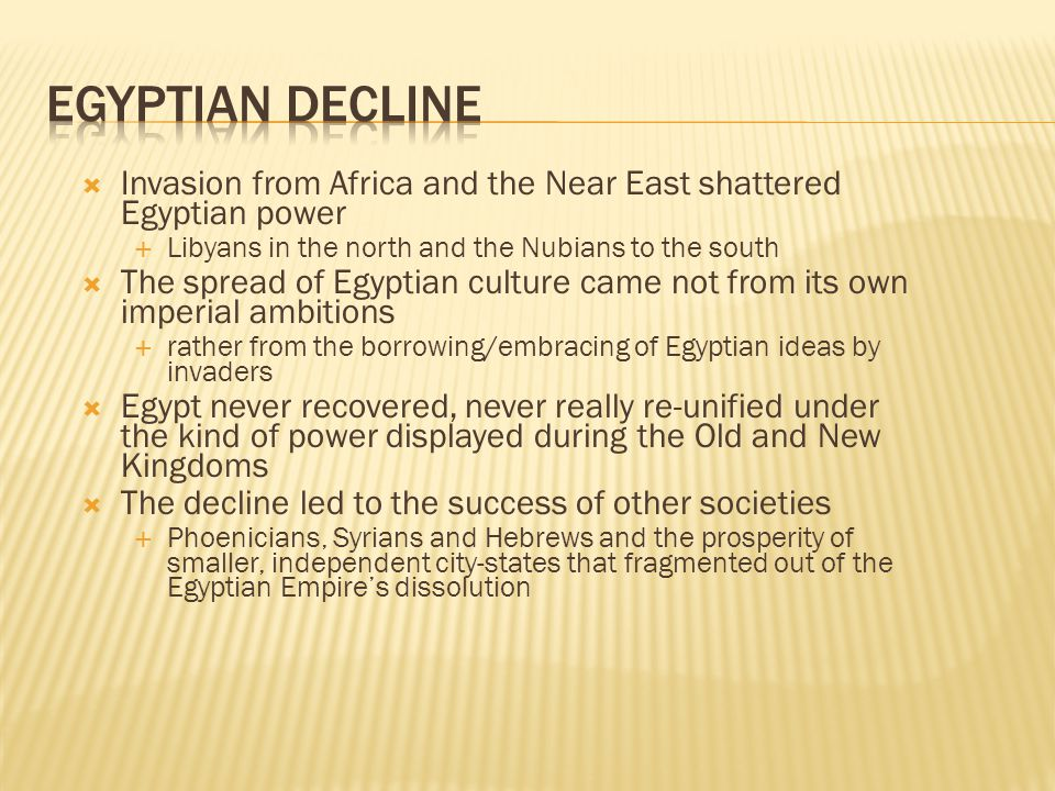  Invasion from Africa and the Near East shattered Egyptian power  Libyans in the north and the Nubians to the south  The spread of Egyptian culture came not from its own imperial ambitions  rather from the borrowing/embracing of Egyptian ideas by invaders  Egypt never recovered, never really re-unified under the kind of power displayed during the Old and New Kingdoms  The decline led to the success of other societies  Phoenicians, Syrians and Hebrews and the prosperity of smaller, independent city-states that fragmented out of the Egyptian Empire's dissolution