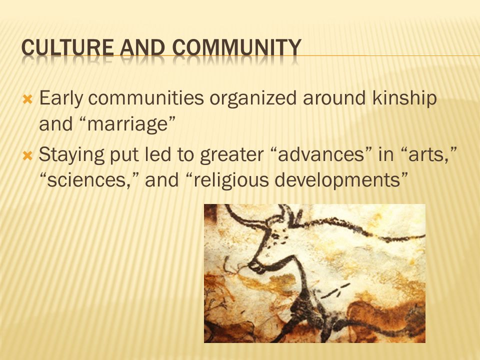  Early communities organized around kinship and marriage  Staying put led to greater advances in arts, sciences, and religious developments
