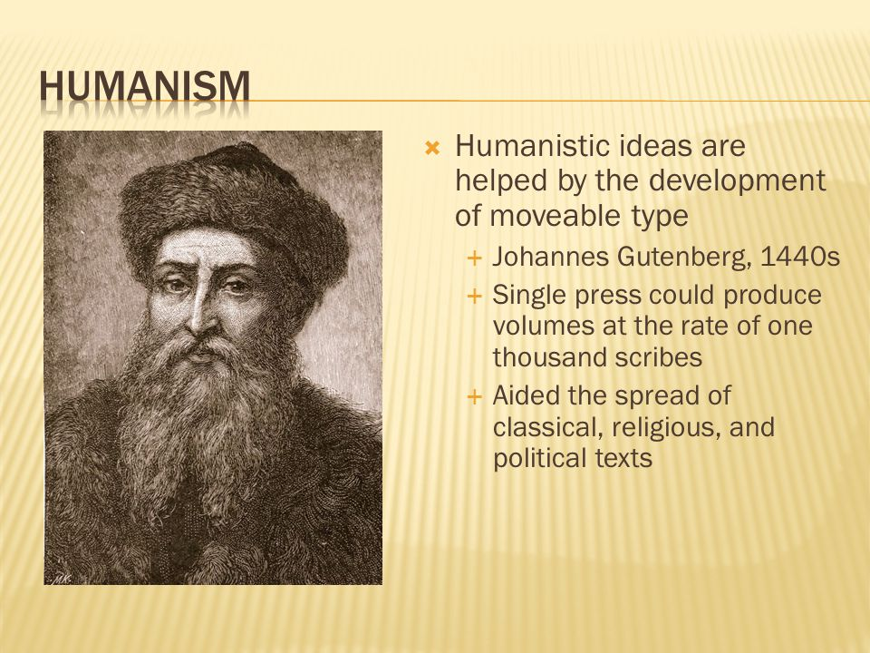  Humanistic ideas are helped by the development of moveable type  Johannes Gutenberg, 1440s  Single press could produce volumes at the rate of one thousand scribes  Aided the spread of classical, religious, and political texts