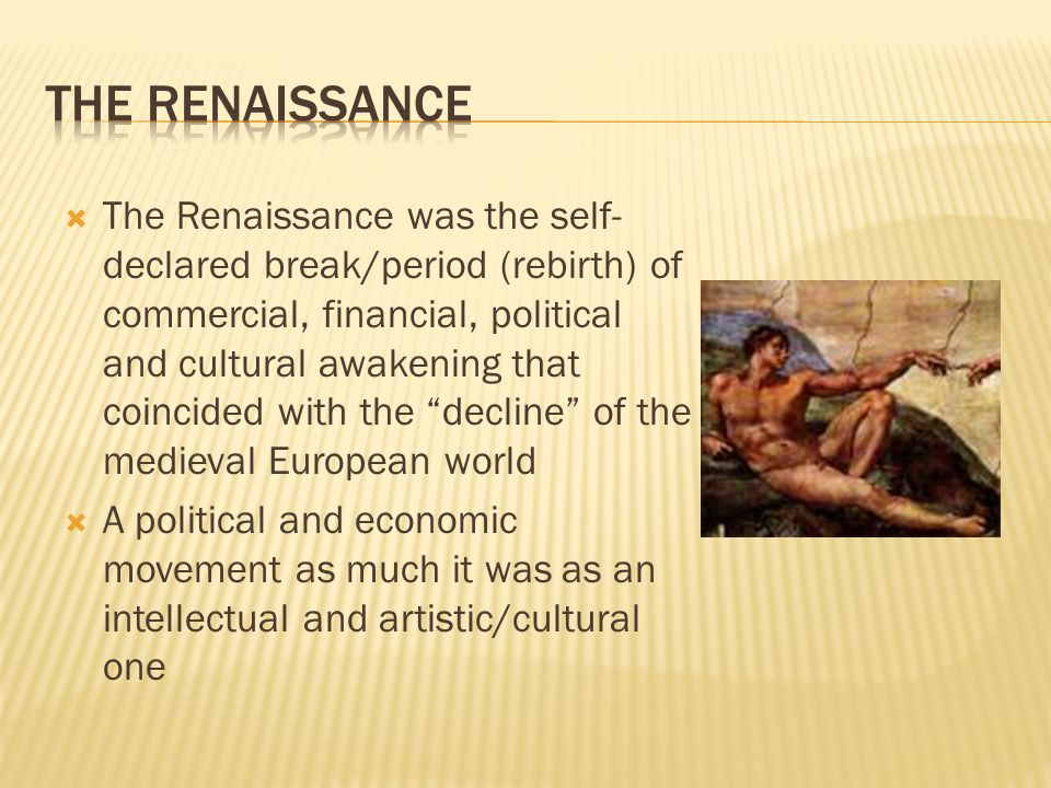  The Renaissance was the self- declared break/period (rebirth) of commercial, financial, political and cultural awakening that coincided with the decline of the medieval European world  A political and economic movement as much it was as an intellectual and artistic/cultural one