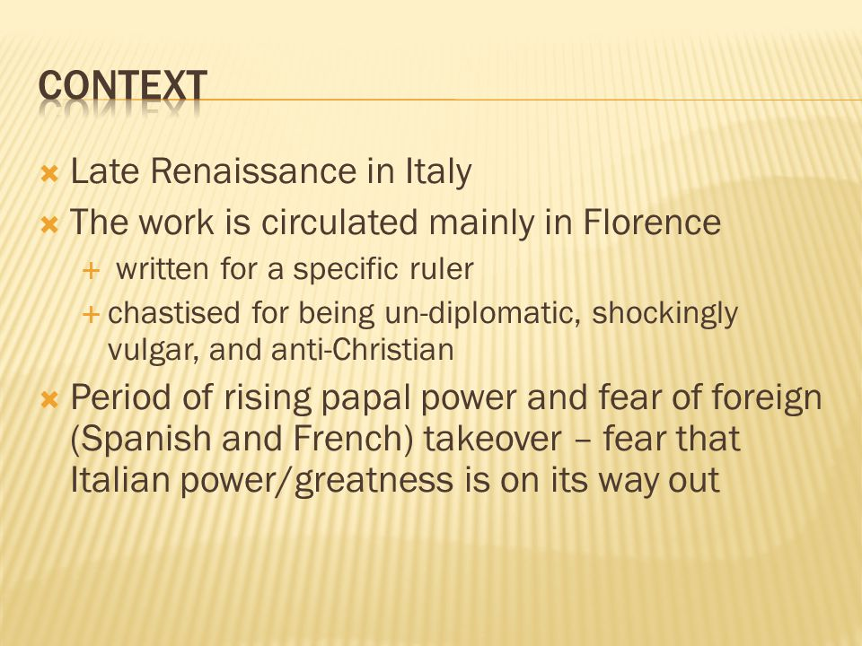  Late Renaissance in Italy  The work is circulated mainly in Florence  written for a specific ruler  chastised for being un-diplomatic, shockingly vulgar, and anti-Christian  Period of rising papal power and fear of foreign (Spanish and French) takeover – fear that Italian power/greatness is on its way out