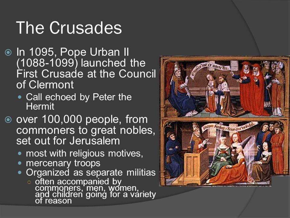 The Crusades  In 1095, Pope Urban II (1088-1099) launched the First Crusade at the Council of Clermont Call echoed by Peter the Hermit  over 100,000 people, from commoners to great nobles, set out for Jerusalem most with religious motives, mercenary troops Organized as separate militias ○ often accompanied by commoners, men, women, and children going for a variety of reason