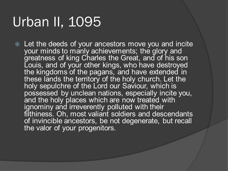 Urban II, 1095  Let the deeds of your ancestors move you and incite your minds to manly achievements; the glory and greatness of king Charles the Great, and of his son Louis, and of your other kings, who have destroyed the kingdoms of the pagans, and have extended in these lands the territory of the holy church.