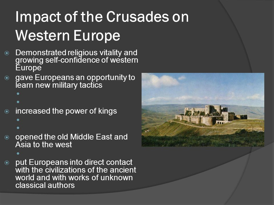 Impact of the Crusades on Western Europe  Demonstrated religious vitality and growing self-confidence of western Europe  gave Europeans an opportunity to learn new military tactics  increased the power of kings  opened the old Middle East and Asia to the west  put Europeans into direct contact with the civilizations of the ancient world and with works of unknown classical authors