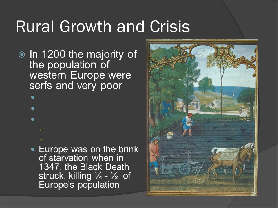 Rural Growth and Crisis  In 1200 the majority of the population of western Europe were serfs and very poor ○ Europe was on the brink of starvation when in 1347, the Black Death struck, killing ¼ - ½ of Europe's population