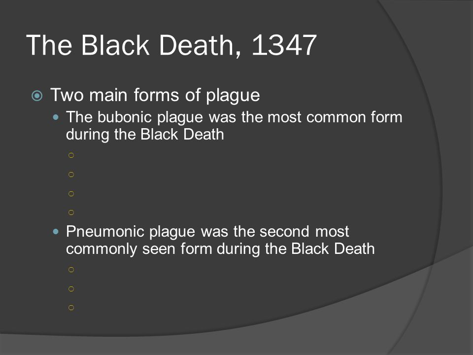 The Black Death, 1347  Two main forms of plague The bubonic plague was the most common form during the Black Death ○ Pneumonic plague was the second most commonly seen form during the Black Death ○