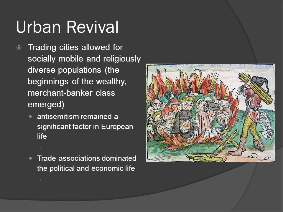 Urban Revival  Trading cities allowed for socially mobile and religiously diverse populations (the beginnings of the wealthy, merchant-banker class emerged) antisemitism remained a significant factor in European life ○ Trade associations dominated the political and economic life ○