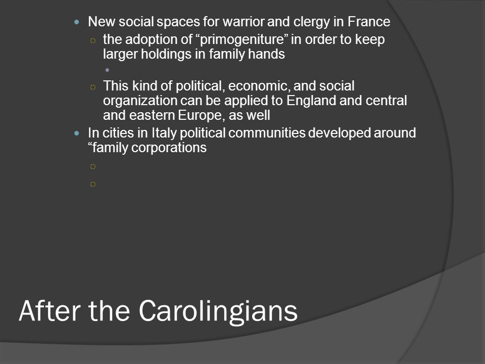 After the Carolingians New social spaces for warrior and clergy in France ○ the adoption of primogeniture in order to keep larger holdings in family hands ○ This kind of political, economic, and social organization can be applied to England and central and eastern Europe, as well In cities in Italy political communities developed around family corporations ○