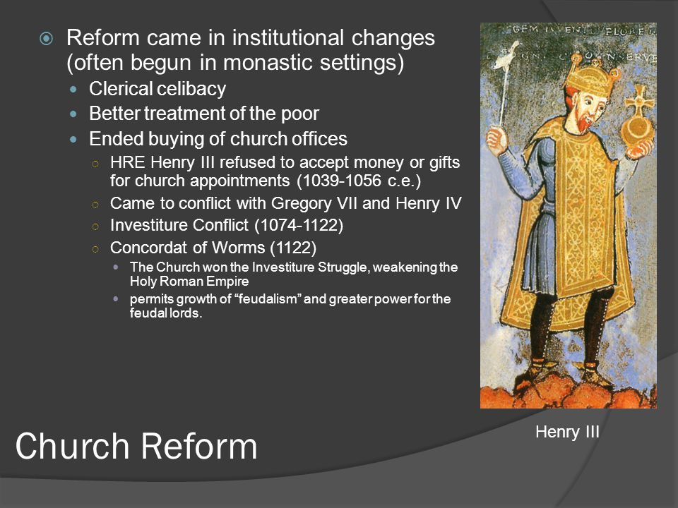 Church Reform  Reform came in institutional changes (often begun in monastic settings) Clerical celibacy Better treatment of the poor Ended buying of church offices ○ HRE Henry III refused to accept money or gifts for church appointments (1039-1056 c.e.) ○ Came to conflict with Gregory VII and Henry IV ○ Investiture Conflict (1074-1122) ○ Concordat of Worms (1122) The Church won the Investiture Struggle, weakening the Holy Roman Empire permits growth of feudalism and greater power for the feudal lords.