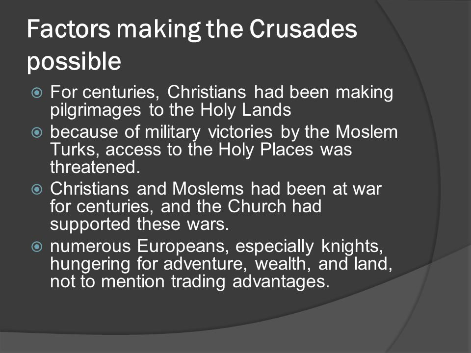 Factors making the Crusades possible  For centuries, Christians had been making pilgrimages to the Holy Lands  because of military victories by the Moslem Turks, access to the Holy Places was threatened.