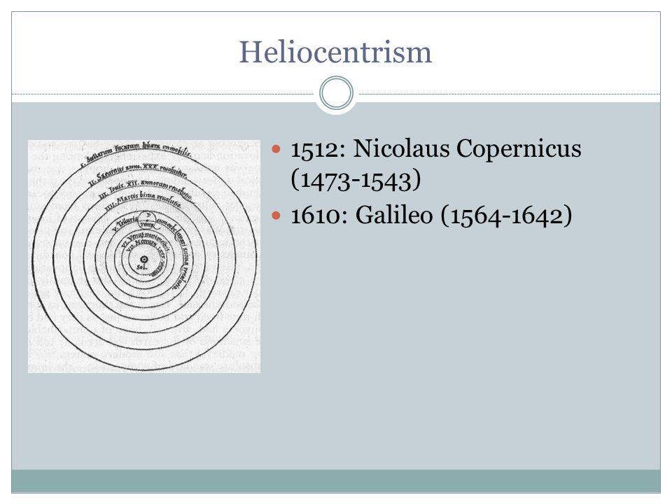 Heliocentrism 1512: Nicolaus Copernicus (1473-1543) 1610: Galileo (1564-1642)