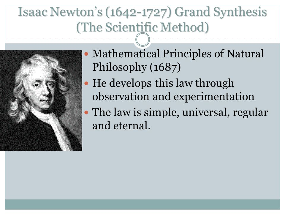 Isaac Newton's (1642-1727) Grand Synthesis (The Scientific Method) Mathematical Principles of Natural Philosophy (1687) He develops this law through o