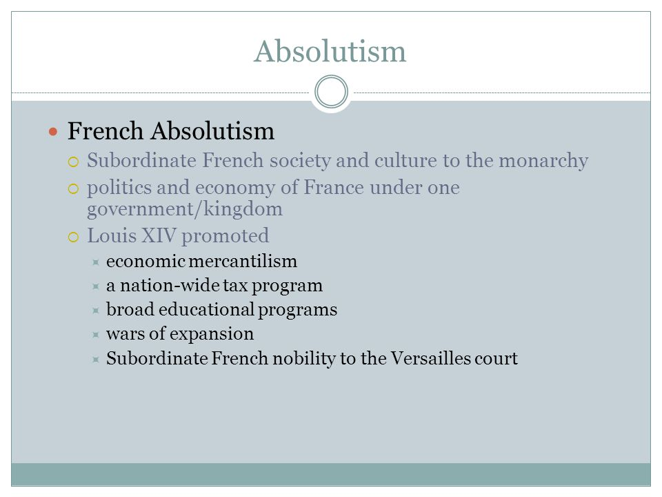 Absolutism French Absolutism  Subordinate French society and culture to the monarchy  politics and economy of France under one government/kingdom 