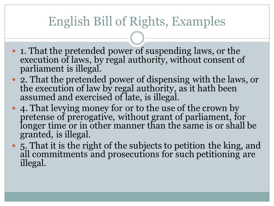 English Bill of Rights, Examples 1. That the pretended power of suspending laws, or the execution of laws, by regal authority, without consent of parl