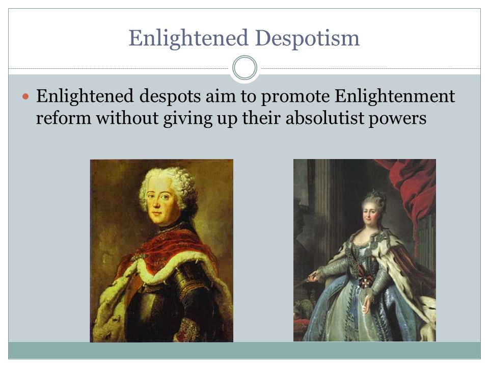 Enlightened Despotism Enlightened despots aim to promote Enlightenment reform without giving up their absolutist powers