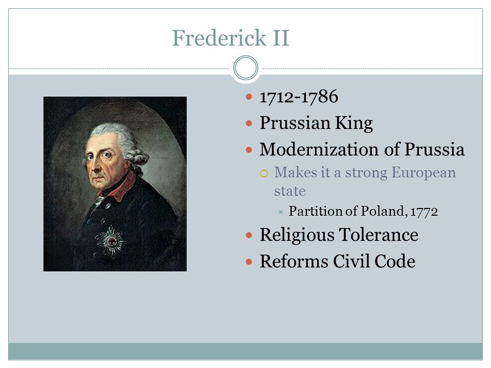 Frederick II 1712-1786 Prussian King Modernization of Prussia  Makes it a strong European state  Partition of Poland, 1772 Religious Tolerance Refor
